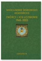 Wrocławskie Środowisko Akademickie : twórcy i ich uczniowie 1945-2005