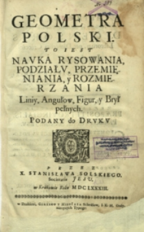 Geometra Polski : to iest Nauka Rysowania, Podziału, Przemięniania, y Rozmierzania Liniy, Angułow, Figur, y Brył pełnych