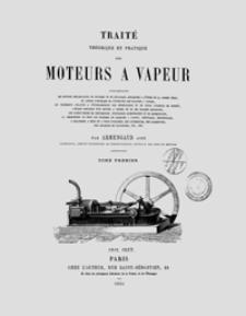 Traité théorique et pratique des moteurs a vapeur. T. 1