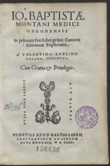 Io[annis] Baptistae Montani Medici Veronensis In primam Fen Libri primi Canonis Avicennae Explanatio A Valentino Lublino Polono Collecta