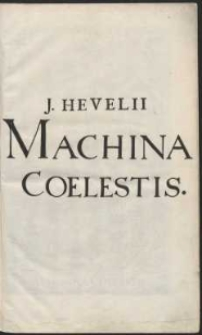 Johannis Hevelii Machinæ Coelestis Pars Prior, Organographiam, Sive Instrumentorum Astronomicorum omnium, quibus Auctor hactenus Sidera rimatus, ac dimensus est, Accuratam Delineationem, Et Descriptionem, Plurimis Iconibus, æri incisis, illustratam & exornatam, exhibens [...]