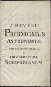 Johannis Hevelii Prodromus Astronomiæ, Exhibens Fundamenta, quæ tam ad novum plane & correctiorem Stellarum Fixarum Catalogum construendum, quam ad omnium Planetarum Tabulas corrigendas omnimode spectant, nec non Novas & correctiores Tabulas Solares, aliasque plurimas ad Astronomiam pertinentes [...] ; Quibus additus est uterq[ue] Catalogus Stellarum Fixarum, tam major ad Annum 1660, quam minor ad annum completum 1700. Accessit Corollarii loco Tabula Motus Lunae Libratorii [...]