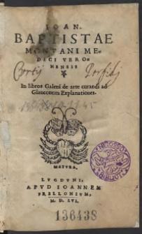 Ioan[nis] Baptistae Montani Medici In libros Galeni de arte curandi ad Glauconem Explanationes