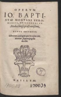Operum Io[annis] Baptistae Montani Veronensis, Philosophi Ac medici longe praestantissimi, Tomus Secundus. Librorum catalogum quae in eodem continentur, sequens pagella docebit