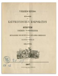 Verzeichniss der Mitglieder der Kaufmännischen Korporation zu Stettin deren Vorsteher und der Mitglieder der Rechnungs-Abnahme-Commission sowie der Handels-Mäkler und Schaffner. 1867