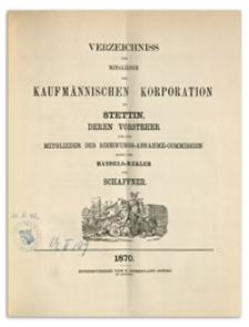 Verzeichniss der Mitglieder der Kaufmännischen Korporation zu Stettin deren Vorsteher und der Mitglieder der Rechnungs-Abnahme-Commission sowie der Handels-Mäkler und Schaffner. 1870