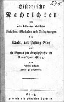 Historische Nachrichten von allen bekannten feindlichen Anfällen, Blockaden und Belagerungen der Stadt und Festung Glatz als ein Beytrag zur Kriegsgeschichte der Grafschaft Glatz