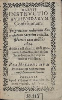 Brevis Instructio Audiendarum Confessionum : Jn gratiam rudiorum Sacerdotum carptim collecta, & tertio iam auctius edita. Addita est alia iuvandi morientes Instructio [...] / Per Hieronymvm Povodovivm [...]