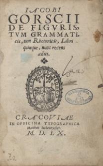 Iacobi Gorscii De Figuris, Tum Grammaticis, tum Rhetoricis, Libri quinque, nunc recens aediti
