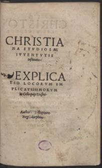 Christiana Stvdiosae Ivventvtis Institutio. Explicatio Locorvm Implicatissimorvm in Colloquijs Erasmi. / Authore Christophoro Hegendorphino