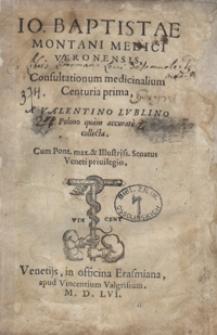 Io[annis] Baptistae Montani [...] Consultationum medicinalium Centuria prima A Valentino Lublino [...] collecta