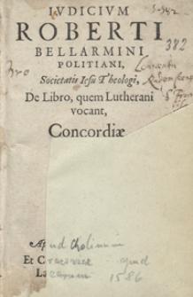 Iudicium Roberti Bellarmini [...] De Libro, quem Lutherani vocant Concordiae [...]