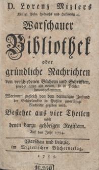D. Lorenz Mizlers [...] Warschauer Bibliothek oder gründliche Nachrichten von verschiedenen Büchern und Schriften, sowohl alten als neuen, so in Pohlen herausgekommen [...] Bestehet aus vier Theilen nebst denen darzu gehörigen Registern Auf das Jahr 1754. [Tl. 1]