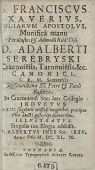S[anctus] Franciscus Xaverius, Indiarum Apostolus, Munifica Manu [...] Adalberti Serebryski [...] In Cracoviensi Soc[ietatis] Iesu Collegio Jnductus [...]