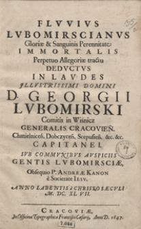 Fluvius Lubomirscianus Gloriae et Sanguinis Perennitate Immortalis Perpetuo Allegoriae tractu Deductus In Laudes [...] Georgii Lubomirski [...] / \c Obsequio [...] Andreae Kanon [...] Anno [...] M. DC. XL VII.