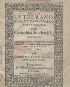 Coenae Lutheranorum Et Calvinianorum Oppugnatio Ac Catholic[a]e Eucharisti[a]e Defensio Comprehensa Thesibus in Collegio Posnaniensi Societatis Iesu in publica disputatione propositis Anno M. D. LXXXVI [...]
