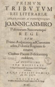 Primum Tributum Rei Literariae [...] Joanni Casimiro Polonorum [...] Regi Dum Primo Auspicatoq[ue] ad Coronam aditu, Poloniae Regnum serenaret [...] A Deditissimo [...] Collegio Cracoviensi Societatis Iesu [...] redditum Anno [...] M. DC. XLIX.