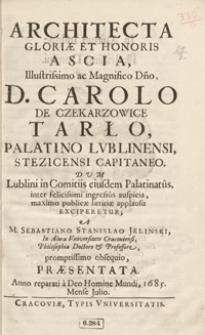 Architecta Gloriae Et Honoris Ascia, [...] : Carolo De Czekarzowice Tarło [...] / A Sebastiano Stanislao Jelinski [...] Praesentata Anno [...] 1685, Mense Julio