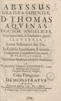Abyssus Gratiae et Sapientiae, D. Thomas Aquinas [...] : Annua Solennitatis suae Die, In Ecclesia Sanctissimae Trinitatis [...] Conventus Cracovien[sis] PP. Praedicatorum [...] A [...] Joanne Thoma Jozephowic [...] Cultu Panegyrico Demonstratus Anno [...]1687 Die 7 Martii