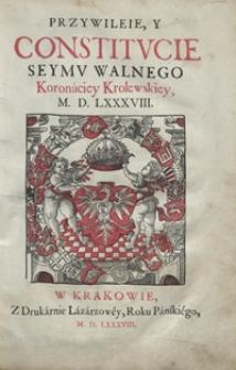 Przywileie Y Constitucie Seymu Walnego Koronaciey Krolewskiey M. D. LXXXVIII. - [Wyd. C]